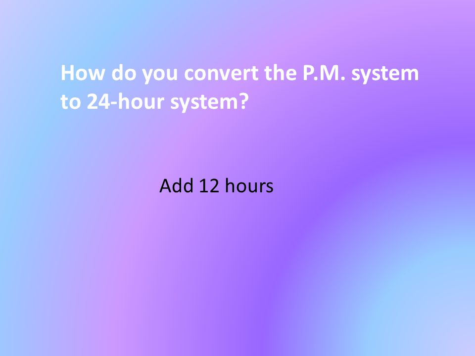 How do you convert the P.M. system to 24-hour system? Add 12 hours
