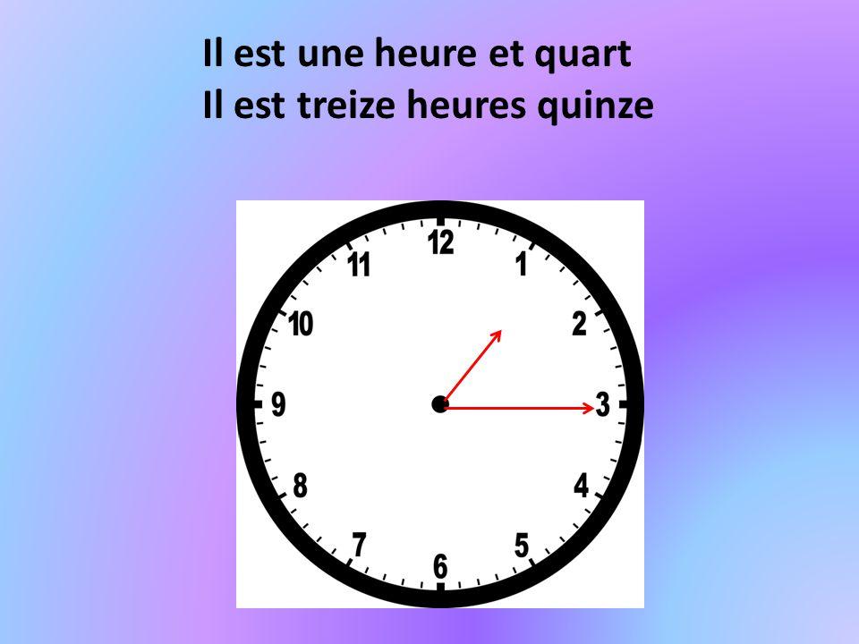Il est une heure et quart Il est treize heures quinze