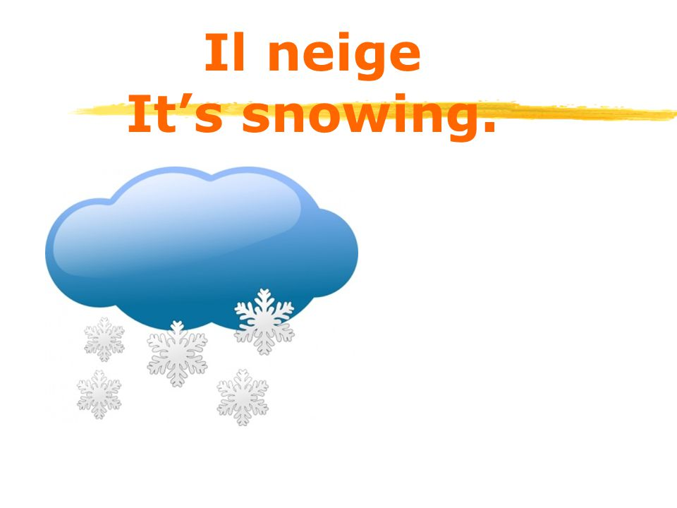 Il neige It's snowing.