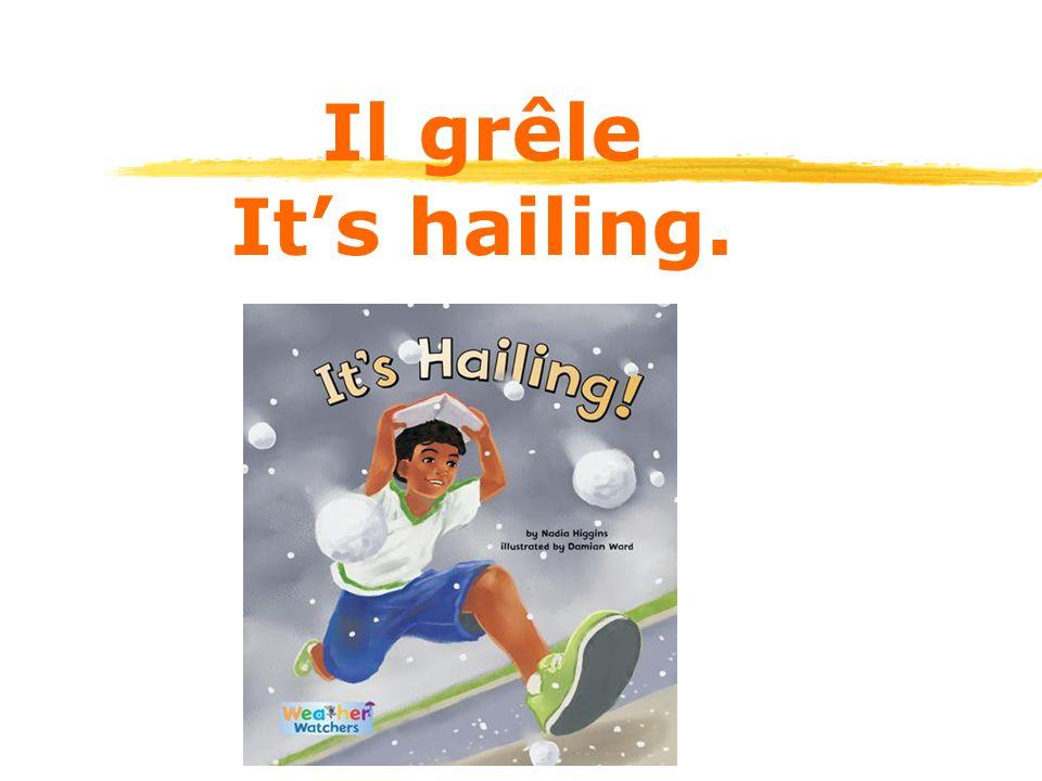Il grêle It's hailing.