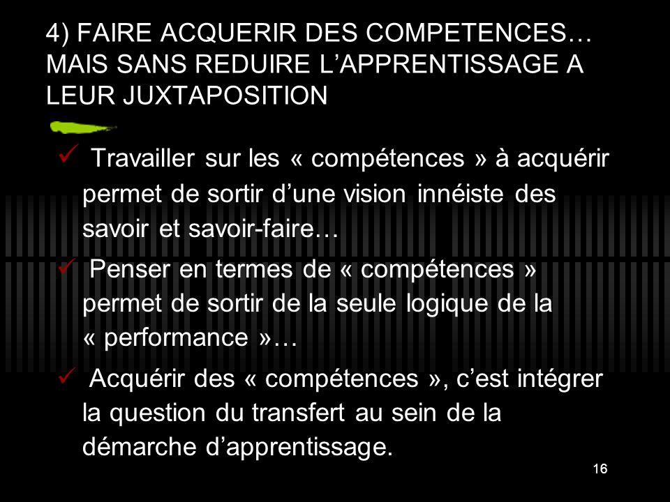 16 4) FAIRE ACQUERIR DES COMPETENCES… MAIS SANS REDUIRE L'APPRENTISSAGE A LEUR JUXTAPOSITION Travailler sur les « compétences » à acquérir permet de s