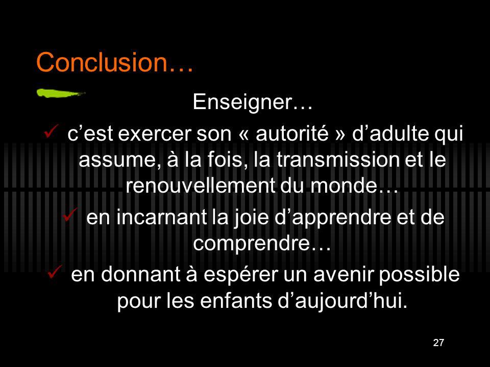27 Conclusion… Enseigner… c'est exercer son « autorité » d'adulte qui assume, à la fois, la transmission et le renouvellement du monde… en incarnant l