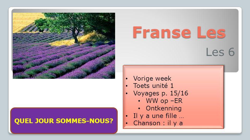 Franse Les Les 6 Vorige week Toets unité 1 Voyages p. 15/16 WW op –ER Ontkenning Il y a une fille … Chanson : il y a Vorige week Toets unité 1 Voyages