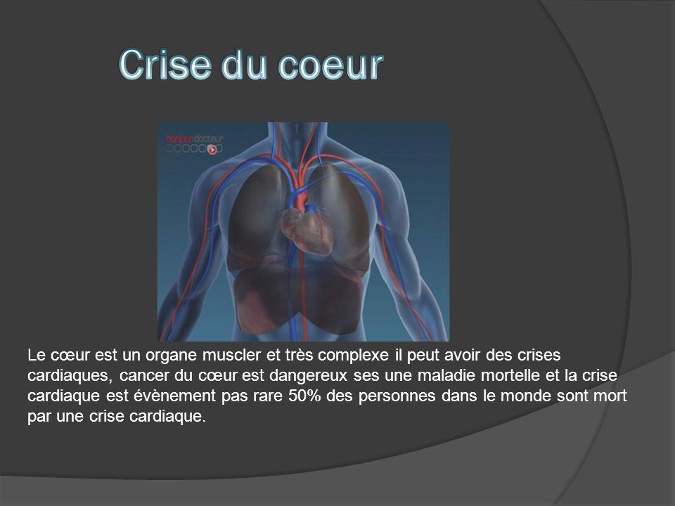 Le cœur est un organe muscler et très complexe il peut avoir des crises cardiaques, cancer du cœur est dangereux ses une maladie mortelle et la crise