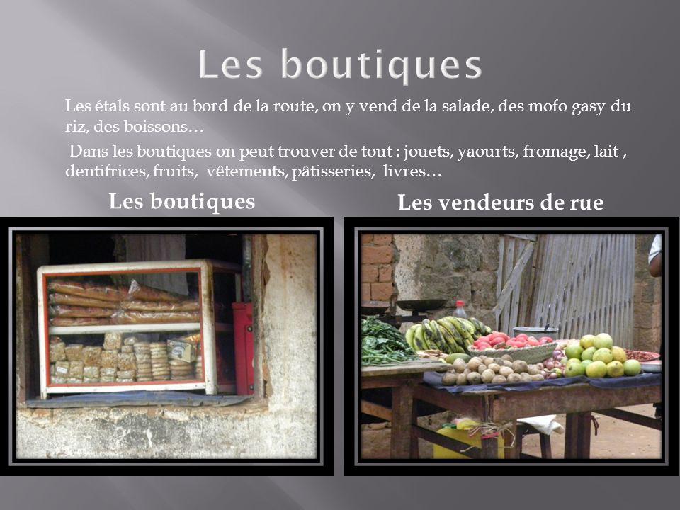 Les vendeurs de rue Les boutiques Les étals sont au bord de la route, on y vend de la salade, des mofo gasy du riz, des boissons… Dans les boutiques o