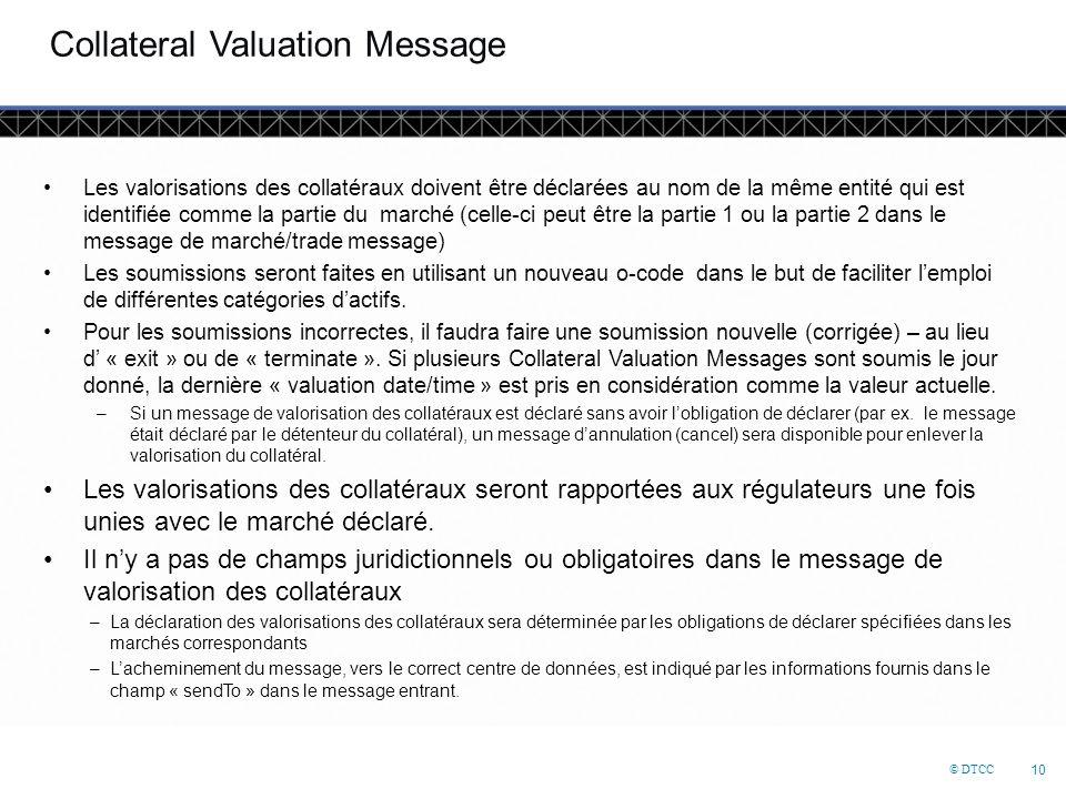 © DTCC 10 Collateral Valuation Message Les valorisations des collatéraux doivent être déclarées au nom de la même entité qui est identifiée comme la partie du marché (celle-ci peut être la partie 1 ou la partie 2 dans le message de marché/trade message) Les soumissions seront faites en utilisant un nouveau o-code dans le but de faciliter l'emploi de différentes catégories d'actifs.