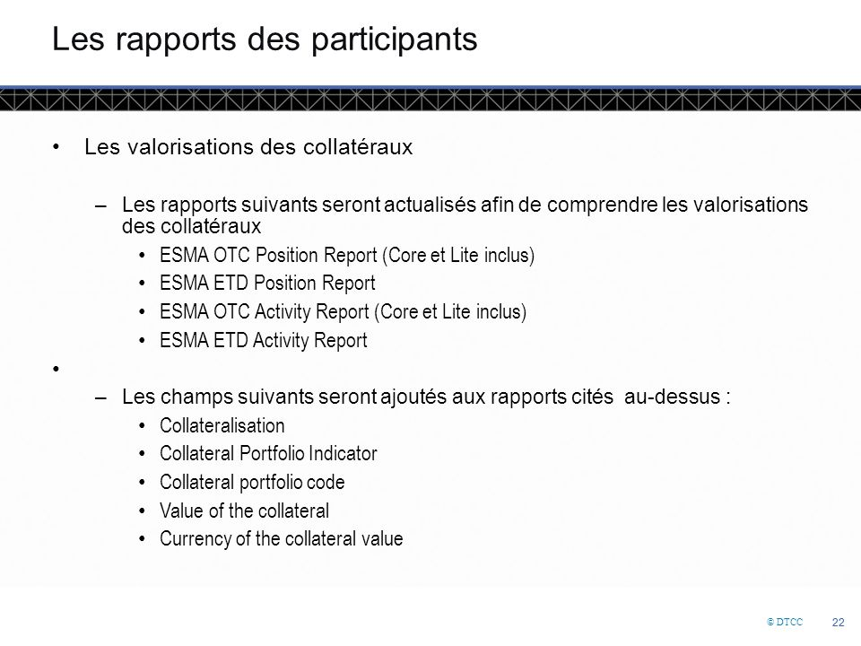 © DTCC 22 Les rapports des participants Les valorisations des collatéraux –Les rapports suivants seront actualisés afin de comprendre les valorisations des collatéraux ESMA OTC Position Report (Core et Lite inclus) ESMA ETD Position Report ESMA OTC Activity Report (Core et Lite inclus) ESMA ETD Activity Report –Les champs suivants seront ajoutés aux rapports cités au-dessus : Collateralisation Collateral Portfolio Indicator Collateral portfolio code Value of the collateral Currency of the collateral value