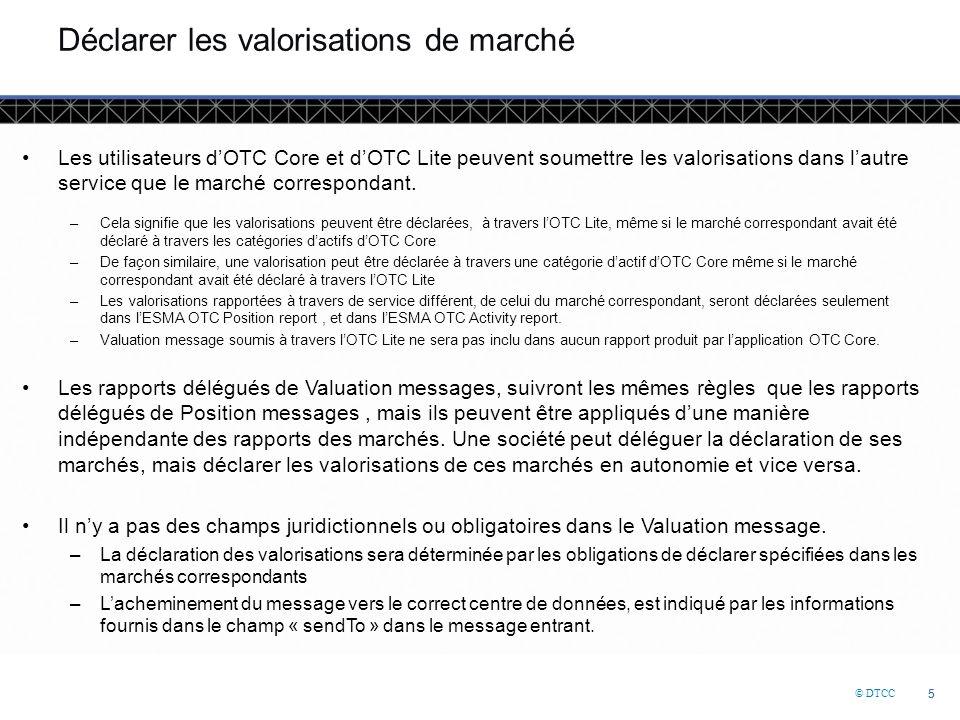 © DTCC 5 5 Déclarer les valorisations de marché Les utilisateurs d'OTC Core et d'OTC Lite peuvent soumettre les valorisations dans l'autre service que le marché correspondant.