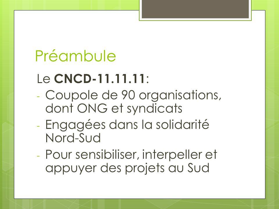 Préambule Le CNCD-11.11.11 : - Coupole de 90 organisations, dont ONG et syndicats - Engagées dans la solidarité Nord-Sud - Pour sensibiliser, interpeller et appuyer des projets au Sud