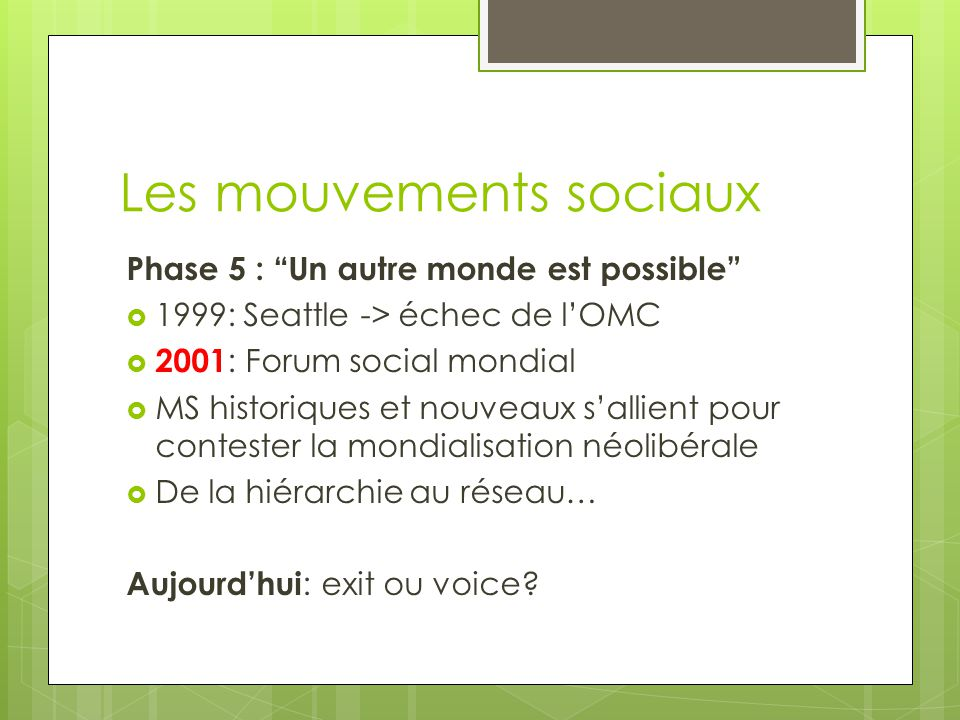 Les mouvements sociaux Phase 5 : Un autre monde est possible  1999: Seattle -> échec de l'OMC  2001 : Forum social mondial  MS historiques et nouveaux s'allient pour contester la mondialisation néolibérale  De la hiérarchie au réseau… Aujourd'hui : exit ou voice