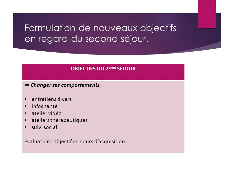 Formulation de nouveaux objectifs en regard du second séjour. OBJECTIFS DU 2 eme SEJOUR ∞ Changer ses comportements. entretiens divers infos santé ate