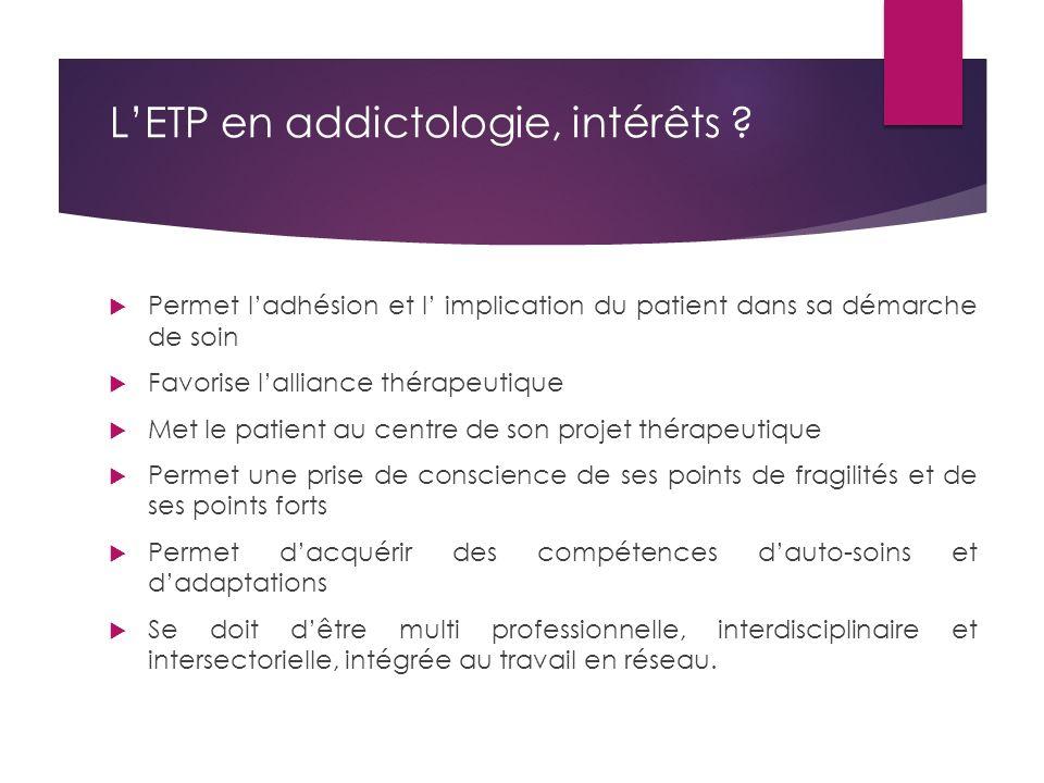 L'ETP en addictologie, intérêts ?  Permet l'adhésion et l' implication du patient dans sa démarche de soin  Favorise l'alliance thérapeutique  Met