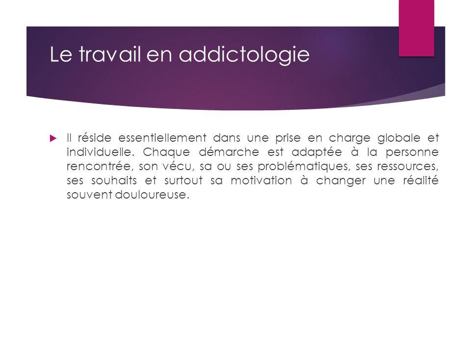 Le travail en addictologie  Il réside essentiellement dans une prise en charge globale et individuelle. Chaque démarche est adaptée à la personne ren