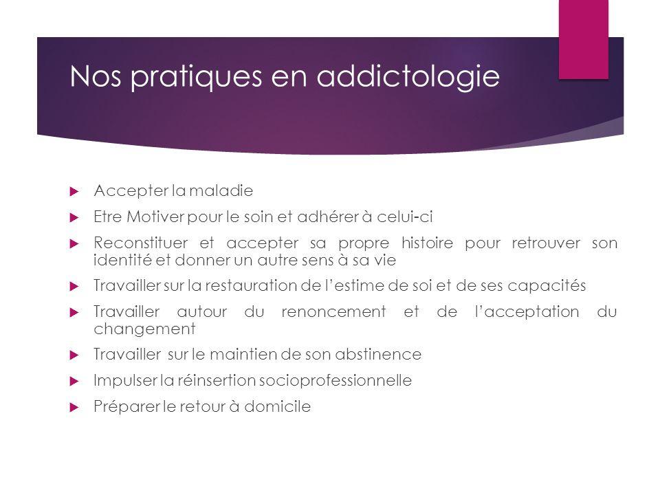 Nos pratiques en addictologie  Accepter la maladie  Etre Motiver pour le soin et adhérer à celui-ci  Reconstituer et accepter sa propre histoire po