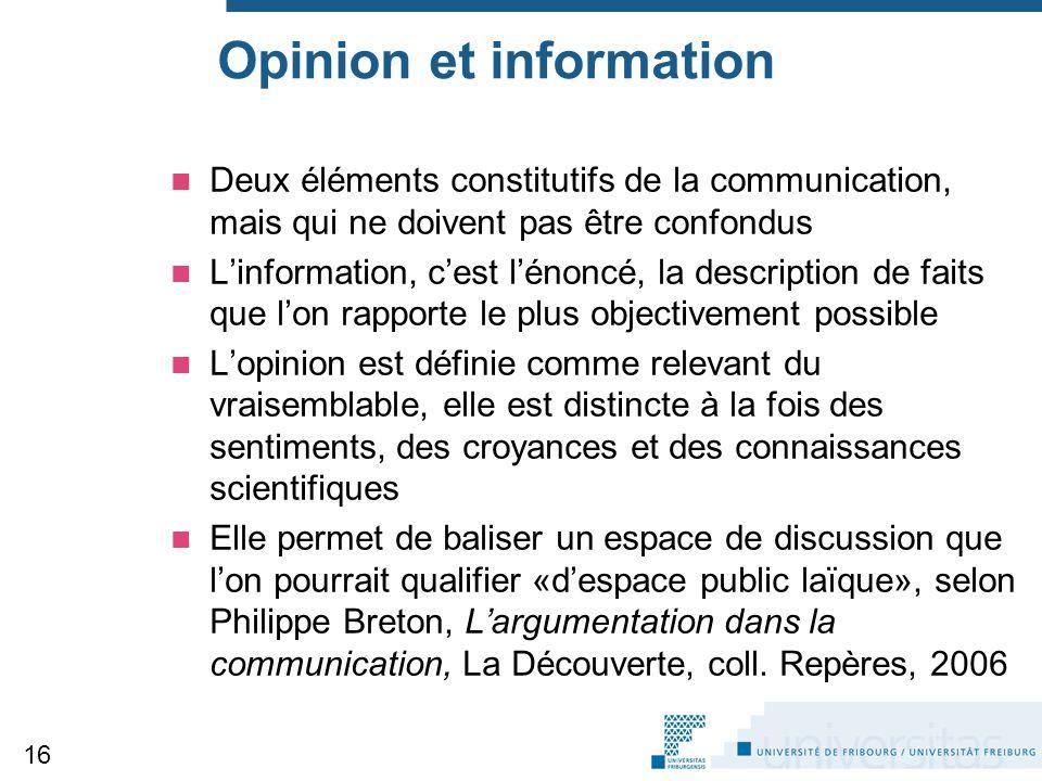 Opinion et information Deux éléments constitutifs de la communication, mais qui ne doivent pas être confondus L'information, c'est l'énoncé, la description de faits que l'on rapporte le plus objectivement possible L'opinion est définie comme relevant du vraisemblable, elle est distincte à la fois des sentiments, des croyances et des connaissances scientifiques Elle permet de baliser un espace de discussion que l'on pourrait qualifier «d'espace public laïque», selon Philippe Breton, L'argumentation dans la communication, La Découverte, coll.