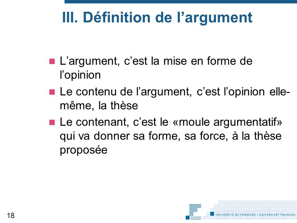 III. Définition de l'argument L'argument, c'est la mise en forme de l'opinion Le contenu de l'argument, c'est l'opinion elle- même, la thèse Le conten