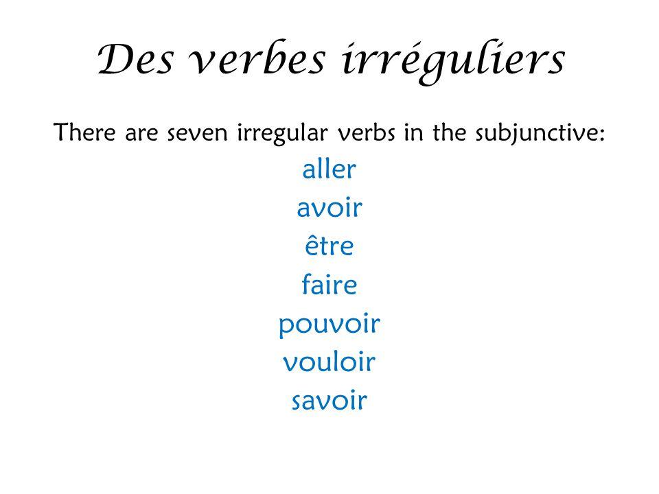 Des verbes irréguliers There are seven irregular verbs in the subjunctive: aller avoir être faire pouvoir vouloir savoir