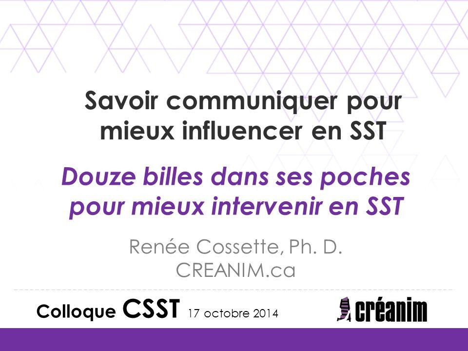 Douze billes dans ses poches pour mieux intervenir en SST Renée Cossette, Ph. D. CREANIM.ca Colloque CSST 17 octobre 2014 Savoir communiquer pour mieu