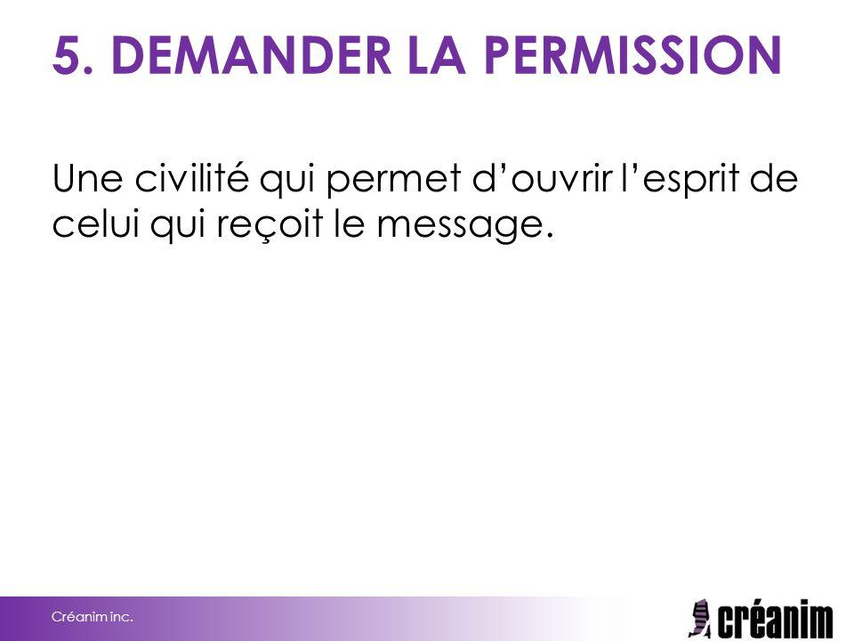 5. DEMANDER LA PERMISSION Une civilité qui permet d'ouvrir l'esprit de celui qui reçoit le message. Créanim inc.