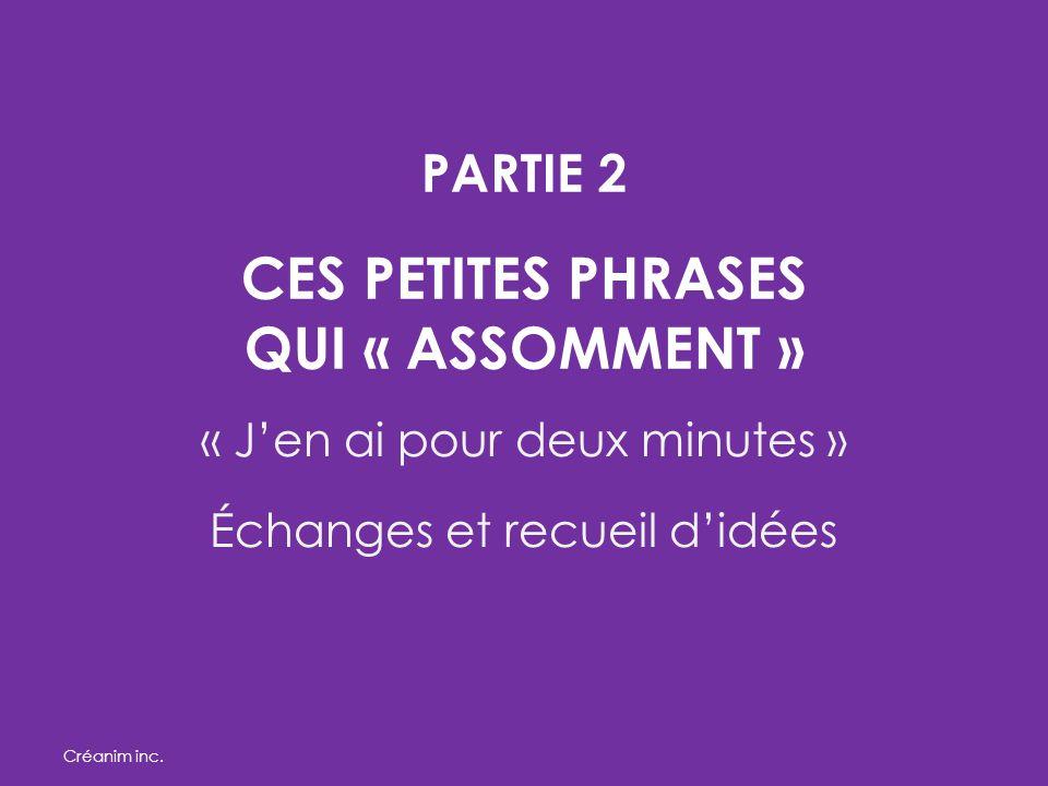 PARTIE 2 CES PETITES PHRASES QUI « ASSOMMENT » « J'en ai pour deux minutes » Échanges et recueil d'idées Créanim inc.