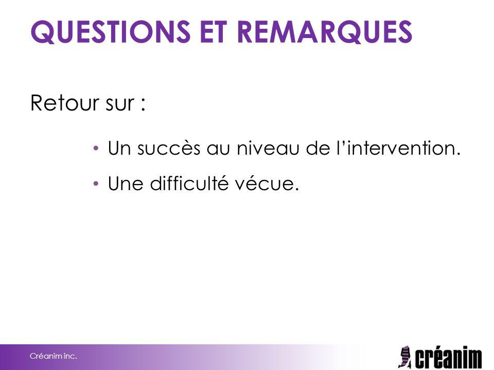 QUESTIONS ET REMARQUES Retour sur : Un succès au niveau de l'intervention. Une difficulté vécue. Créanim inc.
