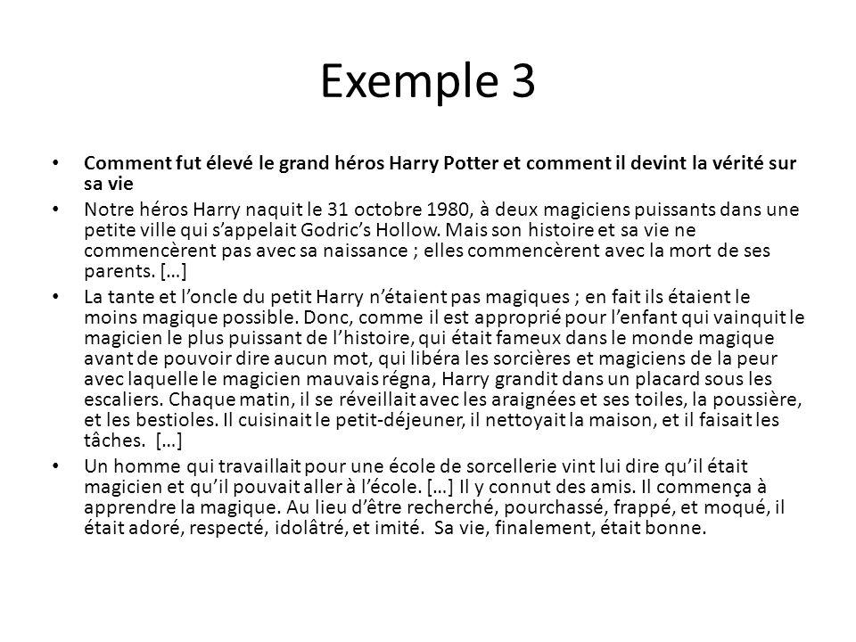 Exemple 3 Comment fut élevé le grand héros Harry Potter et comment il devint la vérité sur sa vie Notre héros Harry naquit le 31 octobre 1980, à deux magiciens puissants dans une petite ville qui s'appelait Godric's Hollow.