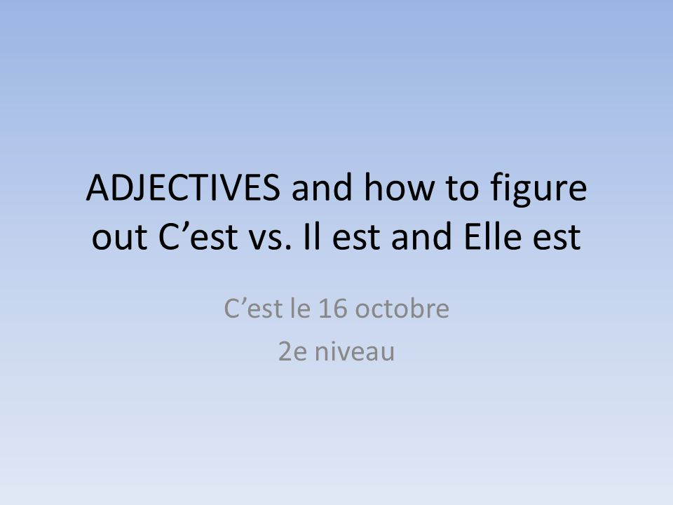 ADJECTIVES and how to figure out C'est vs. Il est and Elle est C'est le 16 octobre 2e niveau
