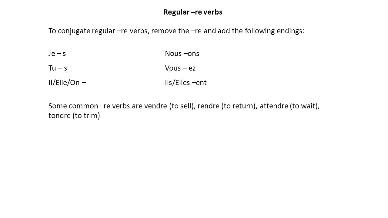 Regular –re verbs To conjugate regular –re verbs, remove the –re and add the following endings: Je – sNous –ons Tu – sVous – ez Il/Elle/On –Ils/Elles –ent Some common –re verbs are vendre (to sell), rendre (to return), attendre (to wait), tondre (to trim)