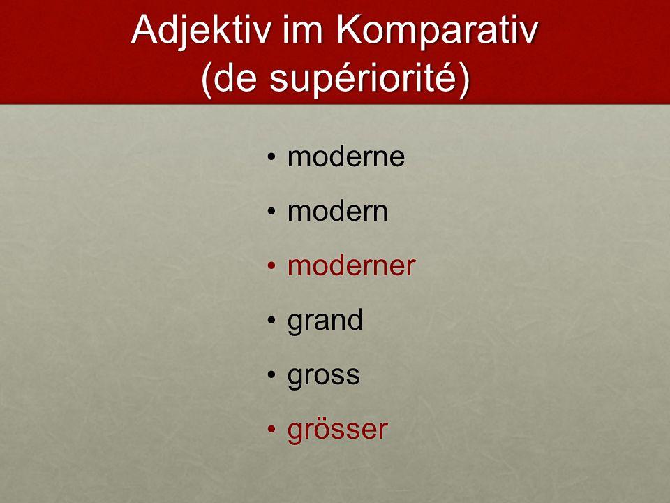 Adjektiv im Komparativ (de supériorité) moderne moderne modern modern moderner moderner grand grand gross gross grösser grösser