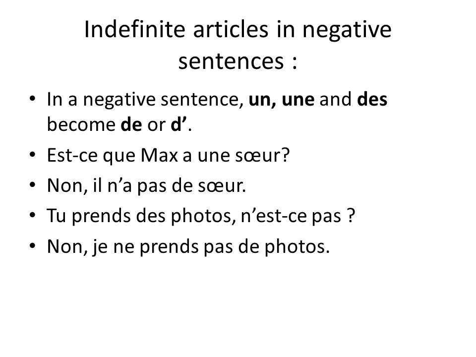 Indefinite articles in negative sentences : In a negative sentence, un, une and des become de or d'. Est-ce que Max a une sœur? Non, il n'a pas de sœu