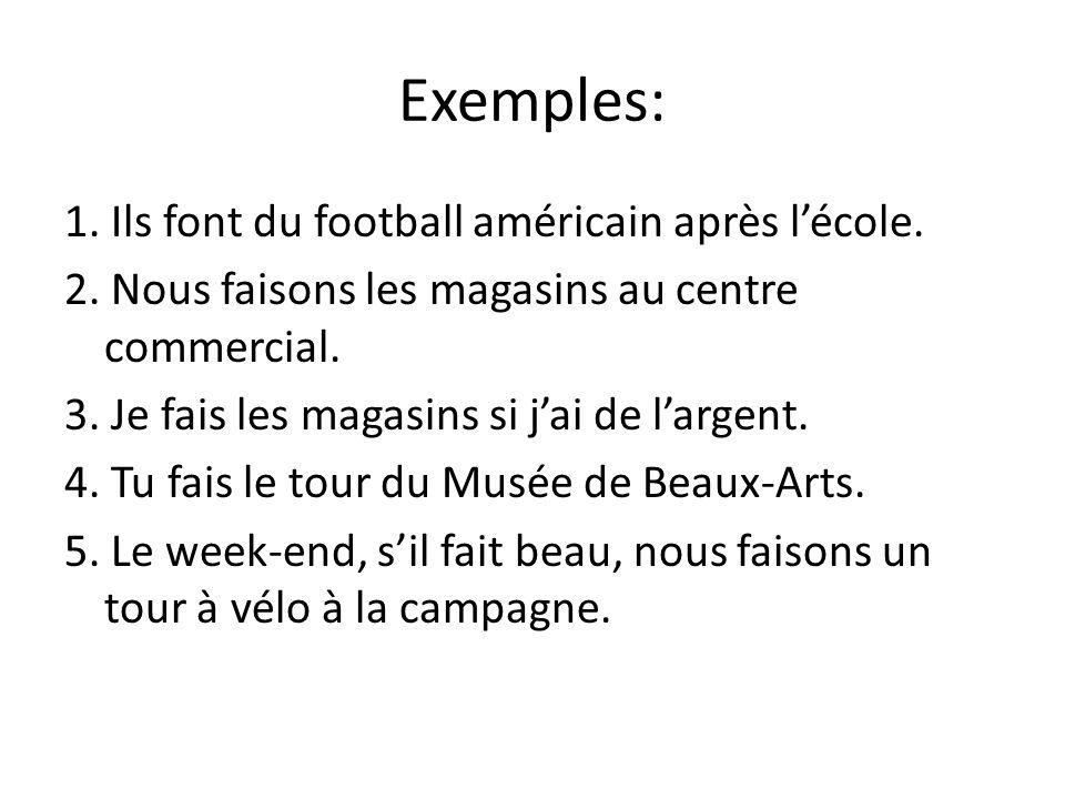 Exemples: 1. Ils font du football américain après l'école. 2. Nous faisons les magasins au centre commercial. 3. Je fais les magasins si j'ai de l'arg