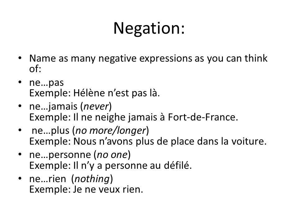 Negation: Name as many negative expressions as you can think of: ne…pas Exemple: Hélène n'est pas là. ne…jamais (never) Exemple: Il ne neighe jamais à