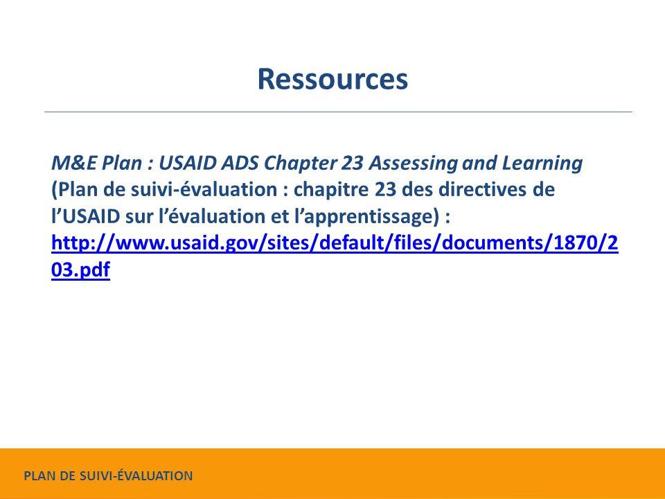 Ressources M&E Plan : USAID ADS Chapter 23 Assessing and Learning (Plan de suivi-évaluation : chapitre 23 des directives de l'USAID sur l'évaluation et l'apprentissage) : http://www.usaid.gov/sites/default/files/documents/1870/2 03.pdf http://www.usaid.gov/sites/default/files/documents/1870/2 03.pdf PLAN DE SUIVI-ÉVALUATION