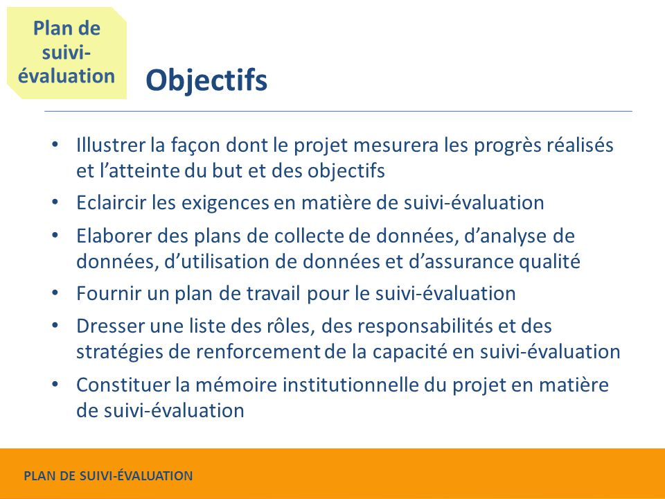 Objectifs Illustrer la façon dont le projet mesurera les progrès réalisés et l'atteinte du but et des objectifs Eclaircir les exigences en matière de suivi-évaluation Elaborer des plans de collecte de données, d'analyse de données, d'utilisation de données et d'assurance qualité Fournir un plan de travail pour le suivi-évaluation Dresser une liste des rôles, des responsabilités et des stratégies de renforcement de la capacité en suivi-évaluation Constituer la mémoire institutionnelle du projet en matière de suivi-évaluation Plan de suivi- évaluation PLAN DE SUIVI-ÉVALUATION