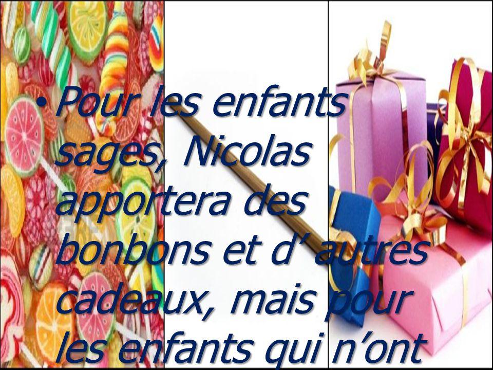 Pour les enfants sages, Nicolas apportera des bonbons et d' autres cadeaux, mais pour les enfants qui n'ont pas obéi à leurs parents, il préparerait u