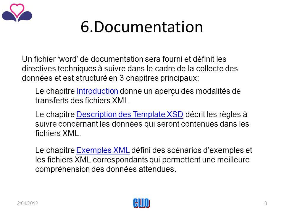 6.Documentation Un fichier 'word' de documentation sera fourni et définit les directives techniques à suivre dans le cadre de la collecte des données et est structuré en 3 chapitres principaux: Le chapitre Exemples XML défini des scénarios d'exemples et les fichiers XML correspondants qui permettent une meilleure compréhension des données attendues.Exemples XML Le chapitre Description des Template XSD décrit les règles à suivre concernant les données qui seront contenues dans les fichiers XML.Description des Template XSD Le chapitre Introduction donne un aperçu des modalités de transferts des fichiers XML.Introduction 2/04/2012CLIO8