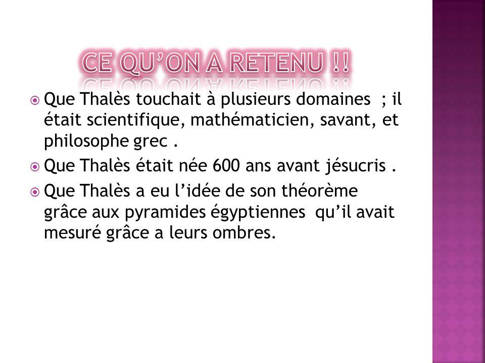  Que Thalès touchait à plusieurs domaines ; il était scientifique, mathématicien, savant, et philosophe grec.  Que Thalès était née 600 ans avant jé