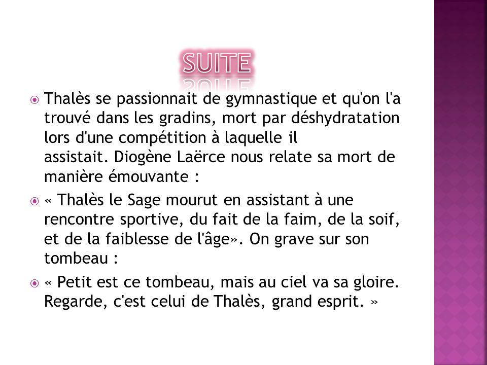  Thalès se passionnait de gymnastique et qu'on l'a trouvé dans les gradins, mort par déshydratation lors d'une compétition à laquelle il assistait. D
