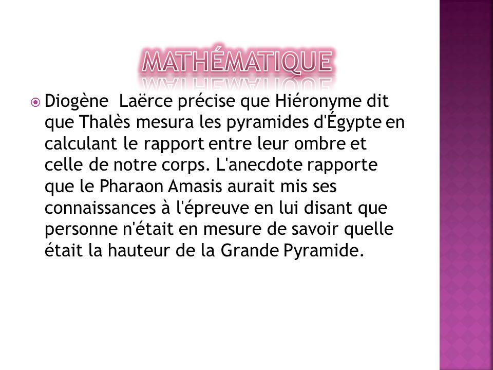  Diogène Laërce précise que Hiéronyme dit que Thalès mesura les pyramides d'Égypte en calculant le rapport entre leur ombre et celle de notre corps.