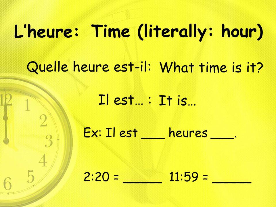 L'heure: Quelle heure est-il: Il est… : Time (literally: hour) What time is it? It is… Ex: Il est ___ heures ___. 2:20 = _____ 11:59 = _____