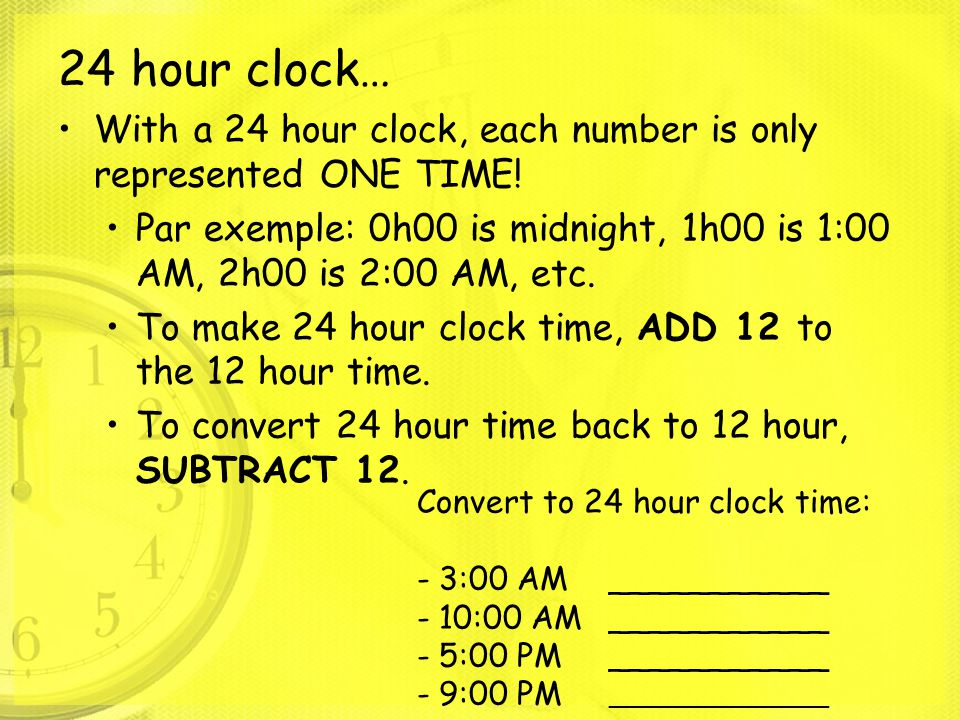 24 hour clock… With a 24 hour clock, each number is only represented ONE TIME! Par exemple: 0h00 is midnight, 1h00 is 1:00 AM, 2h00 is 2:00 AM, etc. T