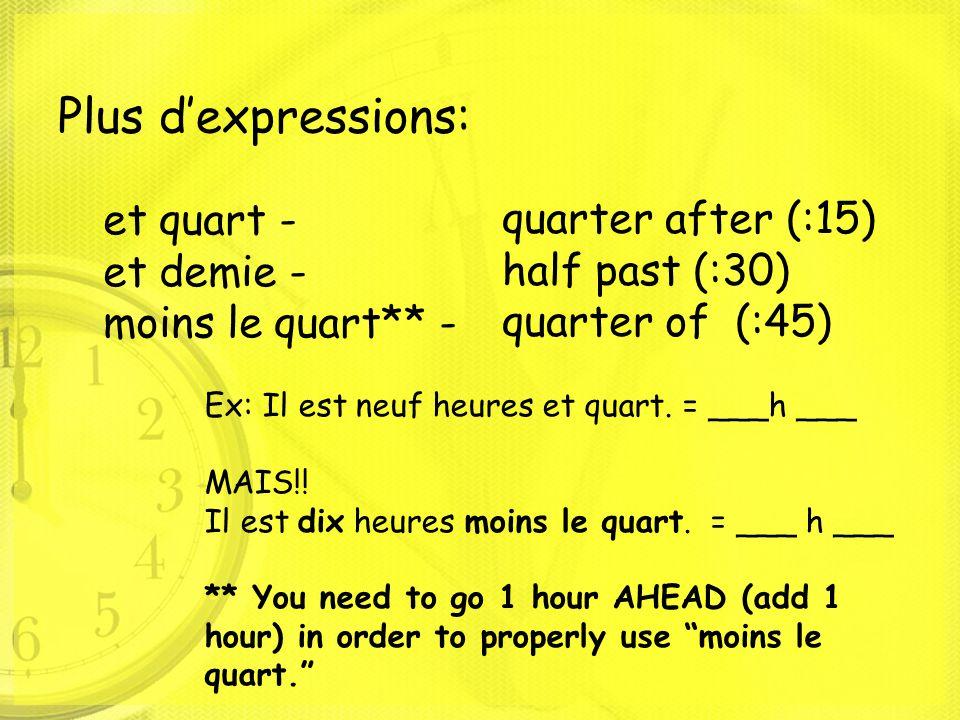 Plus d'expressions: et quart - et demie - moins le quart** - quarter after (:15) half past (:30) quarter of (:45) Ex: Il est neuf heures et quart. = _