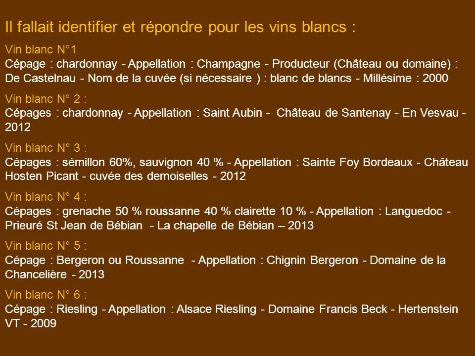 Il fallait identifier et répondre pour les vins blancs : Vin blanc N°1 Cépage : chardonnay - Appellation : Champagne - Producteur (Château ou domaine)