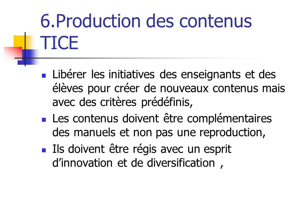 6.Production des contenus TICE Libérer les initiatives des enseignants et des élèves pour créer de nouveaux contenus mais avec des critères prédéfinis, Les contenus doivent être complémentaires des manuels et non pas une reproduction, Ils doivent être régis avec un esprit d'innovation et de diversification,
