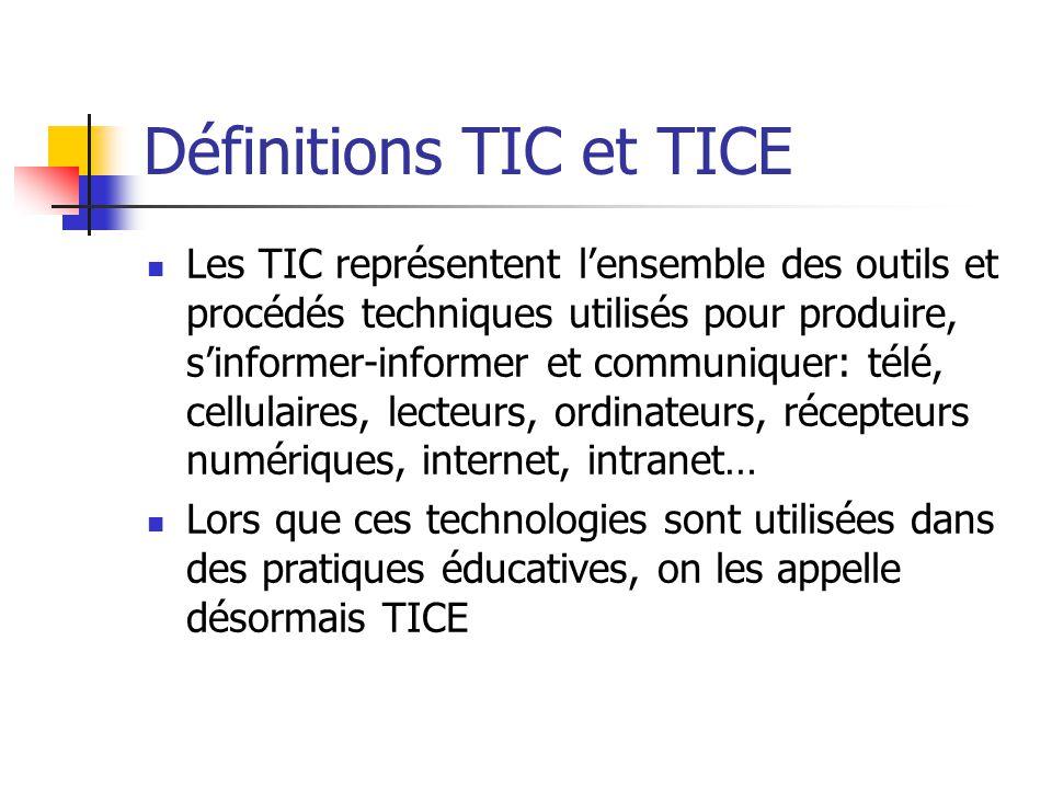 Définitions TIC et TICE Les TIC représentent l'ensemble des outils et procédés techniques utilisés pour produire, s'informer-informer et communiquer: télé, cellulaires, lecteurs, ordinateurs, récepteurs numériques, internet, intranet… Lors que ces technologies sont utilisées dans des pratiques éducatives, on les appelle désormais TICE