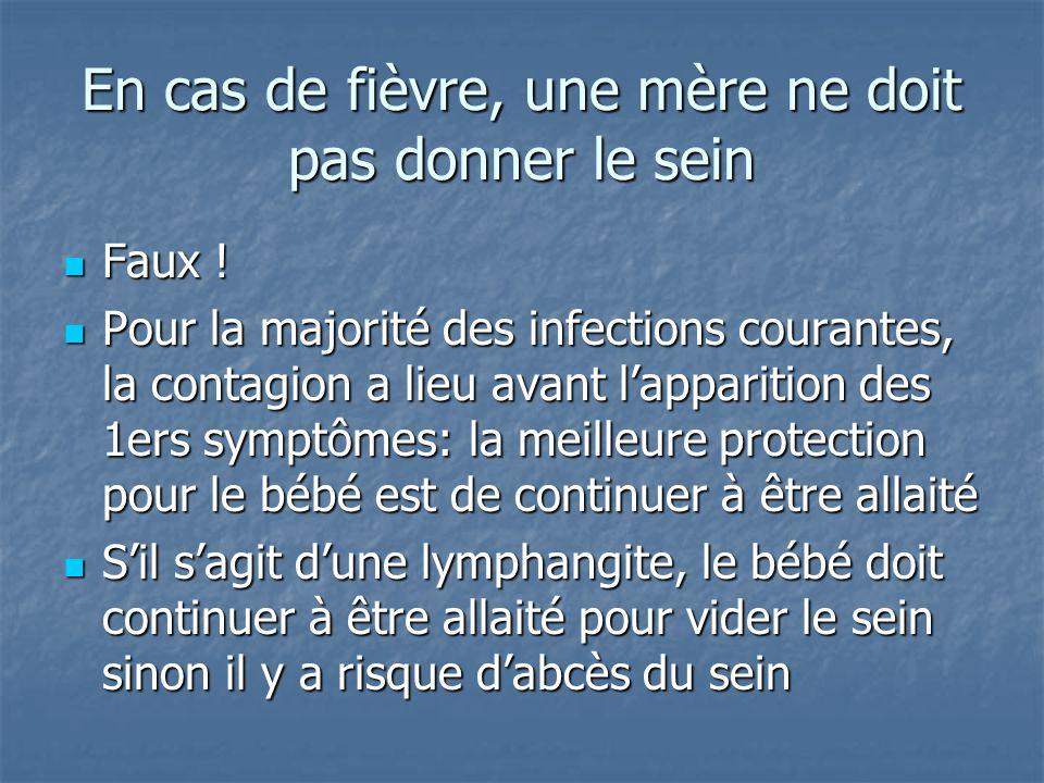 En cas de fièvre, une mère ne doit pas donner le sein Faux ! Faux ! Pour la majorité des infections courantes, la contagion a lieu avant l'apparition