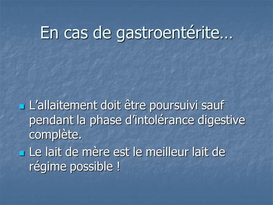 En cas de gastroentérite… L'allaitement doit être poursuivi sauf pendant la phase d'intolérance digestive complète. L'allaitement doit être poursuivi
