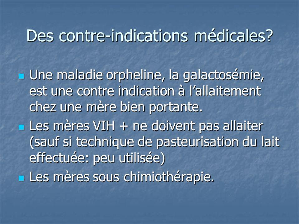 Des contre-indications médicales? Une maladie orpheline, la galactosémie, est une contre indication à l'allaitement chez une mère bien portante. Une m