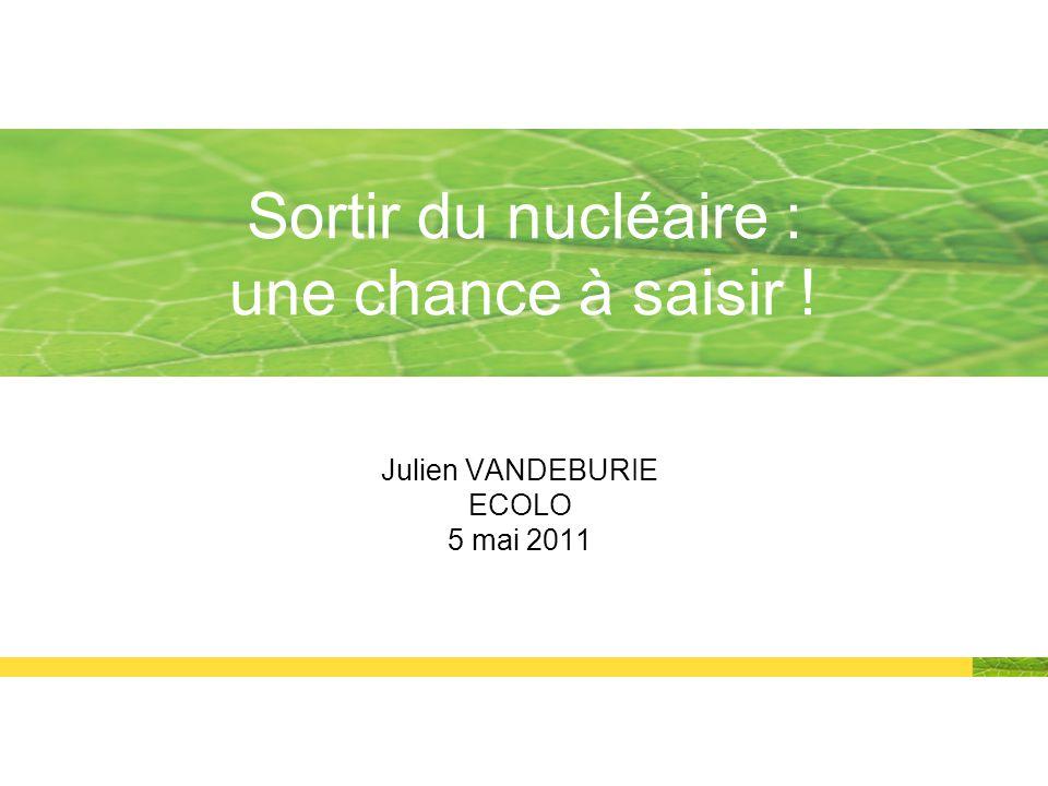Julien VANDEBURIE ECOLO 5 mai 2011 Sortir du nucléaire : une chance à saisir !