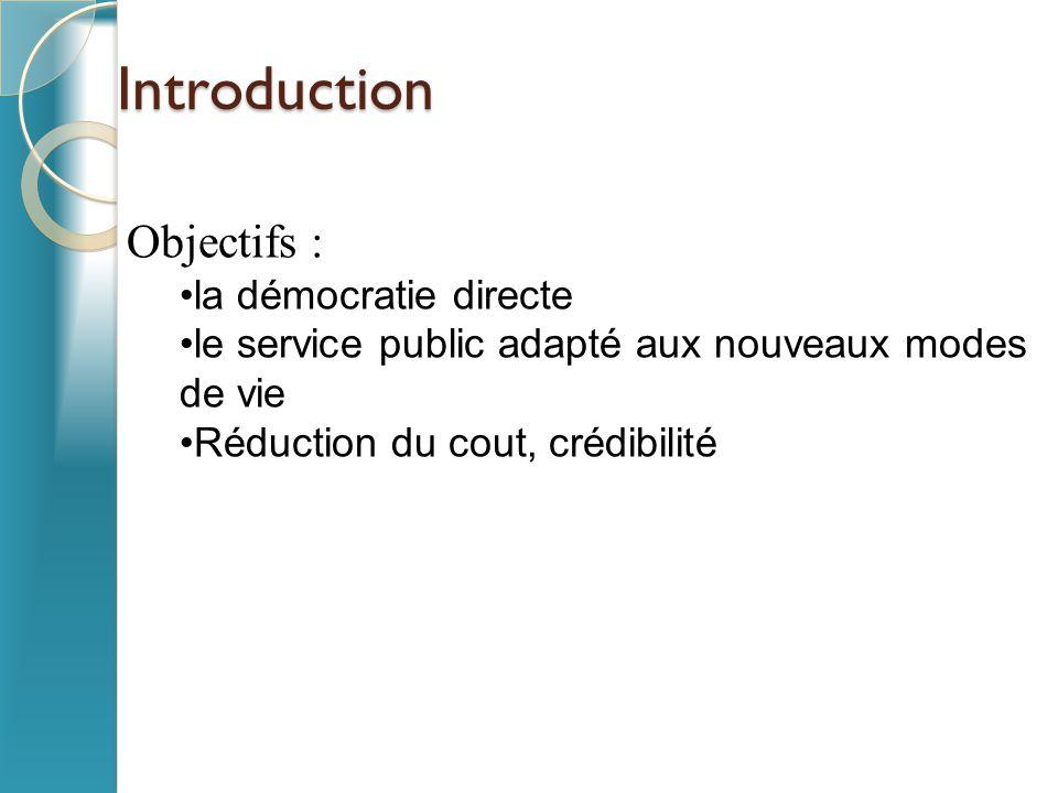Introduction Objectifs : la démocratie directe le service public adapté aux nouveaux modes de vie Réduction du cout, crédibilité